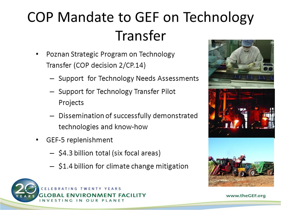 COP Mandate to GEF on Technology Transfer Poznan Strategic Program on Technology Transfer (COP decision 2/CP.14) – Support for Technology Needs Assessments – Support for Technology Transfer Pilot Projects – Dissemination of successfully demonstrated technologies and know-how GEF-5 replenishment – $4.3 billion total (six focal areas) – $1.4 billion for climate change mitigation