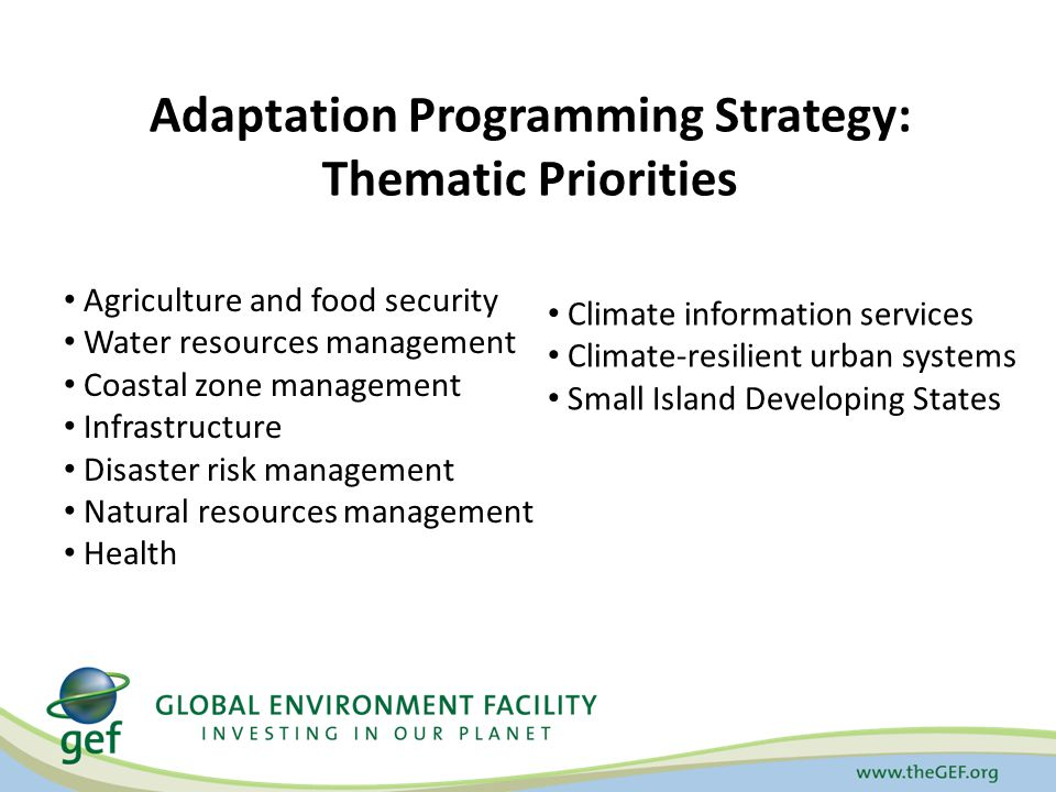 Adaptation Programming Strategy: Thematic Priorities Agriculture and food security Water resources management Coastal zone management Infrastructure Disaster risk management Natural resources management Health Climate information services Climate-resilient urban systems Small Island Developing States