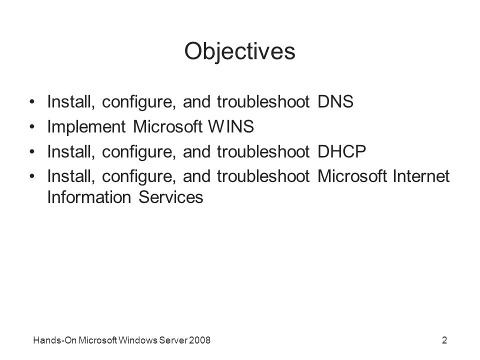 Hands-On Microsoft Windows Server Objectives Install, configure, and troubleshoot DNS Implement Microsoft WINS Install, configure, and troubleshoot DHCP Install, configure, and troubleshoot Microsoft Internet Information Services