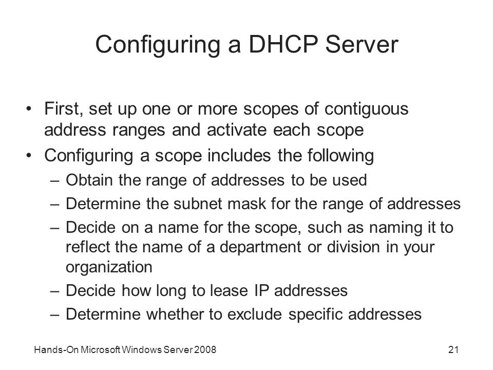 Hands-On Microsoft Windows Server Configuring a DHCP Server First, set up one or more scopes of contiguous address ranges and activate each scope Configuring a scope includes the following –Obtain the range of addresses to be used –Determine the subnet mask for the range of addresses –Decide on a name for the scope, such as naming it to reflect the name of a department or division in your organization –Decide how long to lease IP addresses –Determine whether to exclude specific addresses
