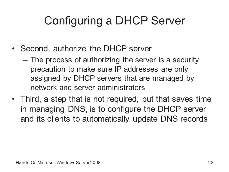 Hands-On Microsoft Windows Server Configuring a DHCP Server Second, authorize the DHCP server –The process of authorizing the server is a security precaution to make sure IP addresses are only assigned by DHCP servers that are managed by network and server administrators Third, a step that is not required, but that saves time in managing DNS, is to configure the DHCP server and its clients to automatically update DNS records