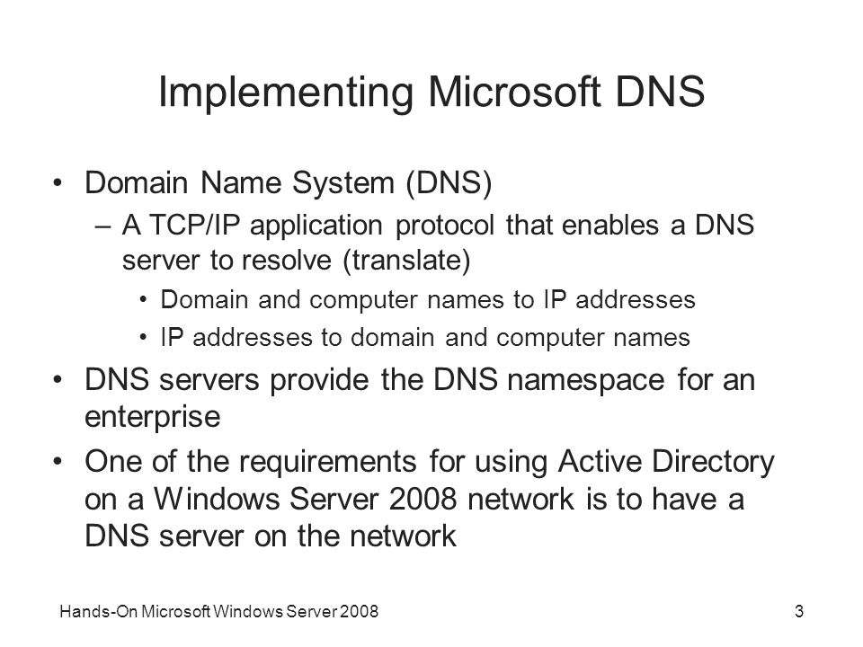 Hands-On Microsoft Windows Server Implementing Microsoft DNS Domain Name System (DNS) –A TCP/IP application protocol that enables a DNS server to resolve (translate) Domain and computer names to IP addresses IP addresses to domain and computer names DNS servers provide the DNS namespace for an enterprise One of the requirements for using Active Directory on a Windows Server 2008 network is to have a DNS server on the network