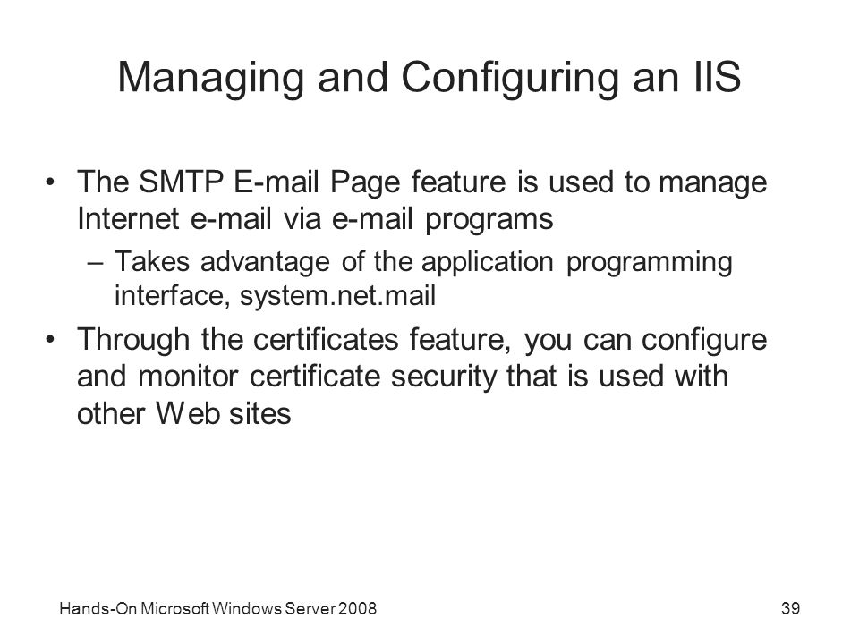 Hands-On Microsoft Windows Server Managing and Configuring an IIS The SMTP  Page feature is used to manage Internet  via  programs –Takes advantage of the application programming interface, system.net.mail Through the certificates feature, you can configure and monitor certificate security that is used with other Web sites