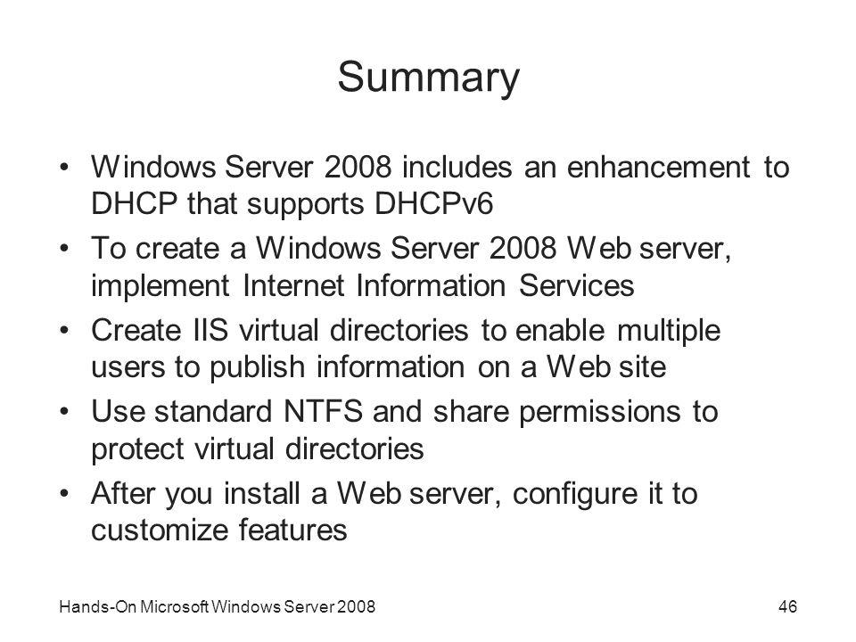 Hands-On Microsoft Windows Server Summary Windows Server 2008 includes an enhancement to DHCP that supports DHCPv6 To create a Windows Server 2008 Web server, implement Internet Information Services Create IIS virtual directories to enable multiple users to publish information on a Web site Use standard NTFS and share permissions to protect virtual directories After you install a Web server, configure it to customize features