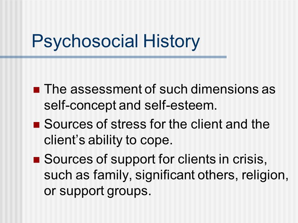 Psychosocial History The assessment of such dimensions as self-concept and self-esteem.