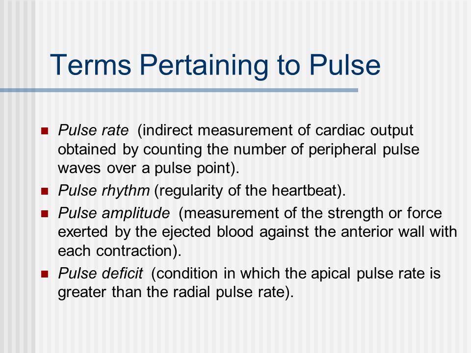 Terms Pertaining to Pulse Pulse rate (indirect measurement of cardiac output obtained by counting the number of peripheral pulse waves over a pulse point).