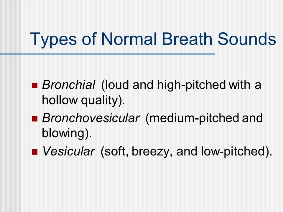 Types of Normal Breath Sounds Bronchial (loud and high-pitched with a hollow quality).