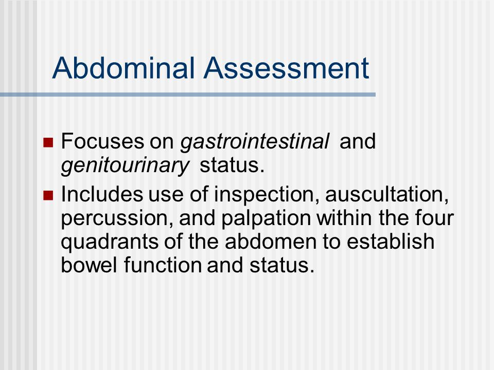 Abdominal Assessment Focuses on gastrointestinal and genitourinary status.