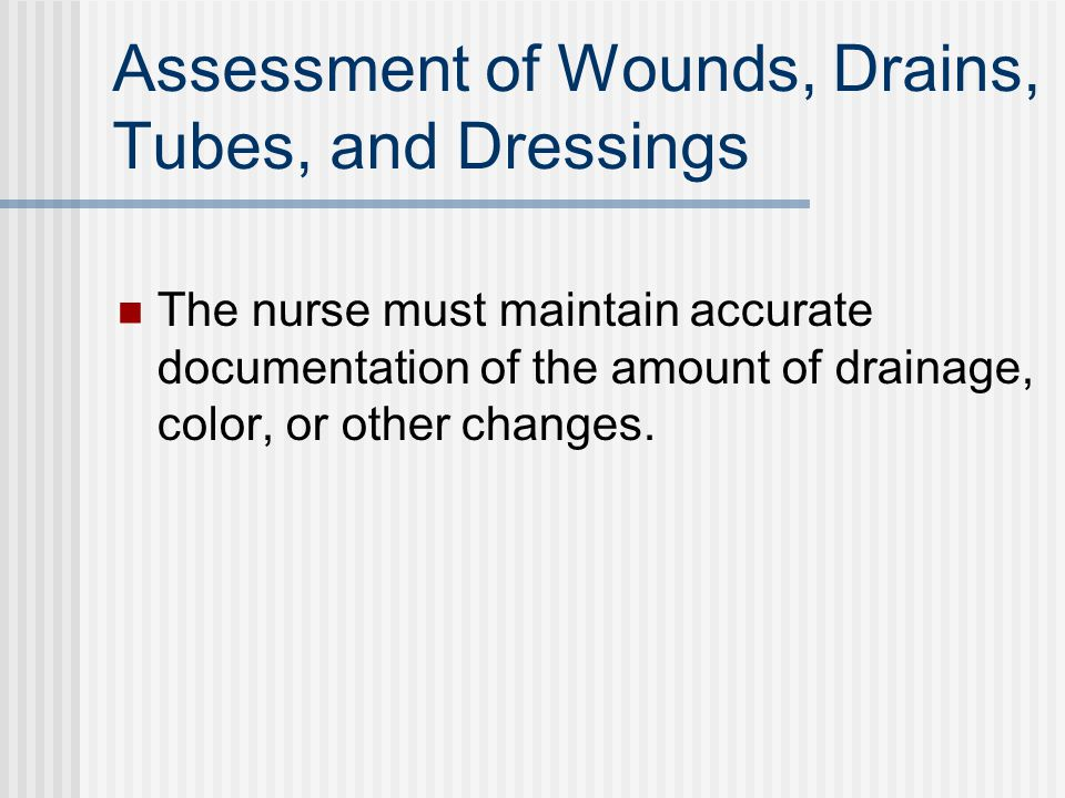 Assessment of Wounds, Drains, Tubes, and Dressings The nurse must maintain accurate documentation of the amount of drainage, color, or other changes.