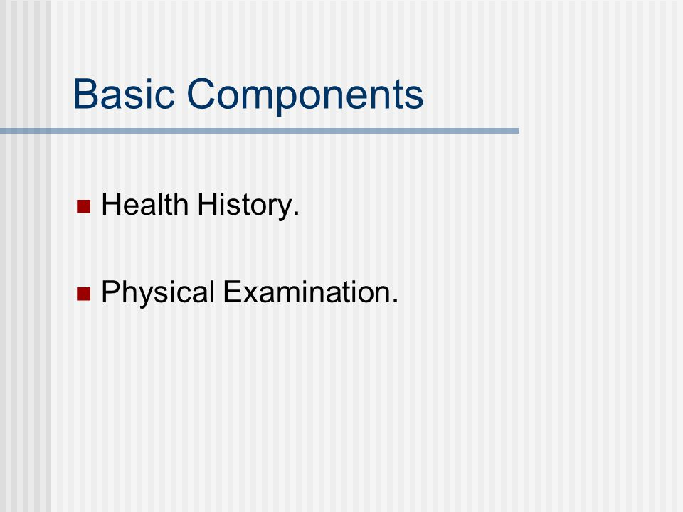 Basic Components Health History. Physical Examination.