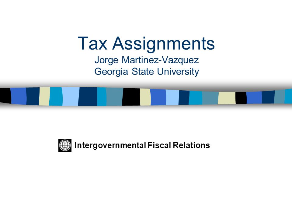 Tax Assignments Jorge Martinez-Vazquez Georgia State University Intergovernmental Fiscal Relations