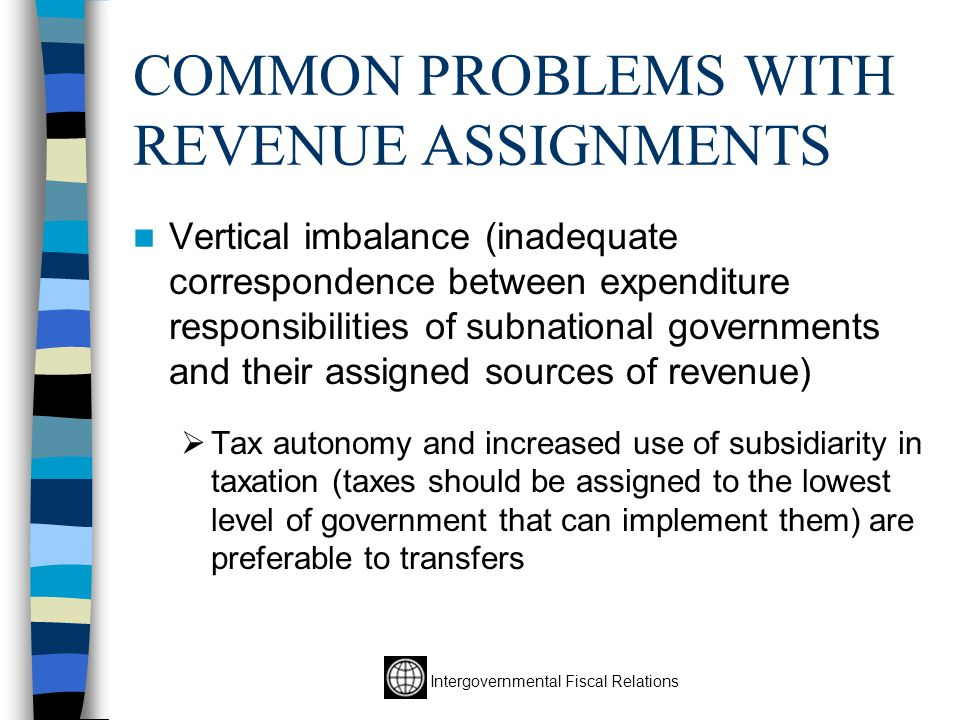 Intergovernmental Fiscal Relations COMMON PROBLEMS WITH REVENUE ASSIGNMENTS Vertical imbalance (inadequate correspondence between expenditure responsibilities of subnational governments and their assigned sources of revenue)  Tax autonomy and increased use of subsidiarity in taxation (taxes should be assigned to the lowest level of government that can implement them) are preferable to transfers