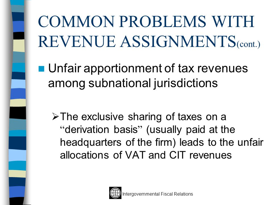 Intergovernmental Fiscal Relations COMMON PROBLEMS WITH REVENUE ASSIGNMENTS (cont.) Unfair apportionment of tax revenues among subnational jurisdictions  The exclusive sharing of taxes on a derivation basis (usually paid at the headquarters of the firm) leads to the unfair allocations of VAT and CIT revenues