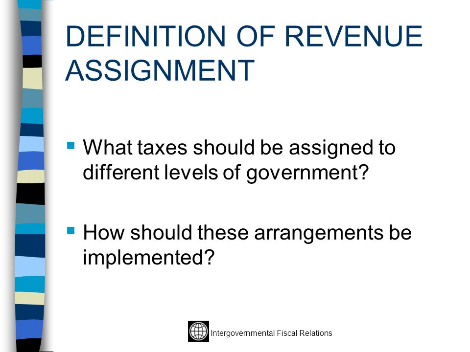 DEFINITION OF REVENUE ASSIGNMENT  What taxes should be assigned to different levels of government.