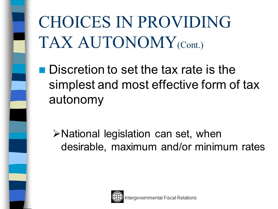 Intergovernmental Fiscal Relations CHOICES IN PROVIDING TAX AUTONOMY (Cont.) Discretion to set the tax rate is the simplest and most effective form of tax autonomy  National legislation can set, when desirable, maximum and/or minimum rates