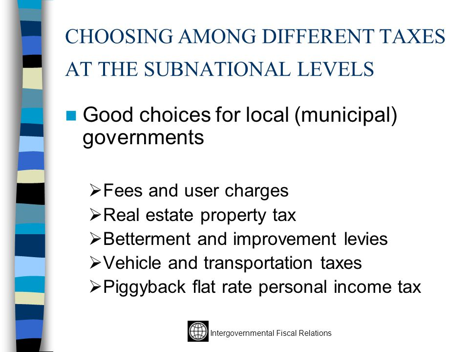 Intergovernmental Fiscal Relations CHOOSING AMONG DIFFERENT TAXES AT THE SUBNATIONAL LEVELS Good choices for local (municipal) governments  Fees and user charges  Real estate property tax  Betterment and improvement levies  Vehicle and transportation taxes  Piggyback flat rate personal income tax