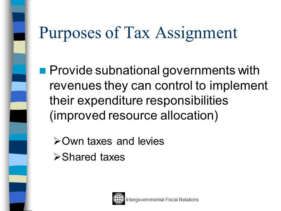 Intergovernmental Fiscal Relations Purposes of Tax Assignment Provide subnational governments with revenues they can control to implement their expenditure responsibilities (improved resource allocation)  Own taxes and levies  Shared taxes