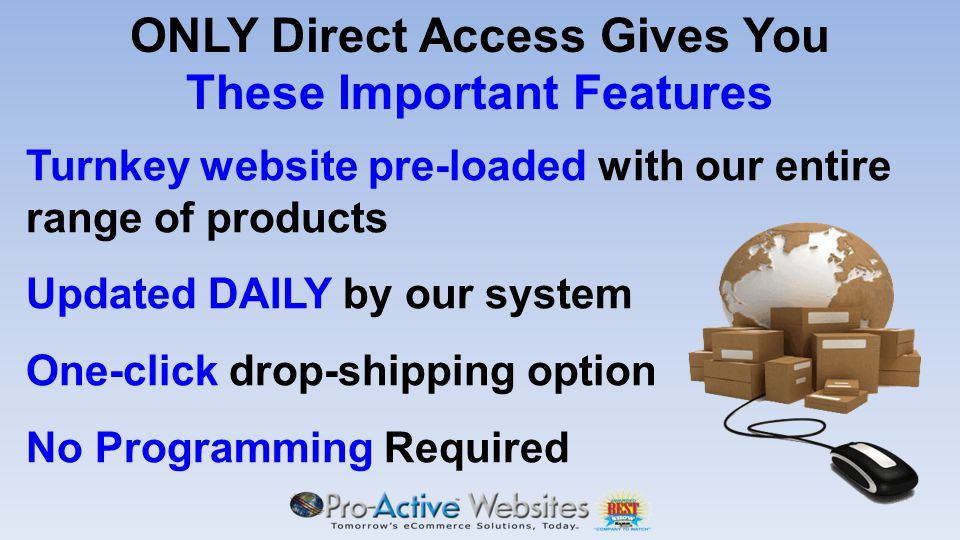 ONLY Direct Access Gives You These Important Features Turnkey website pre-loaded with our entire range of products Updated DAILY by our system One-click drop-shipping option No Programming Required