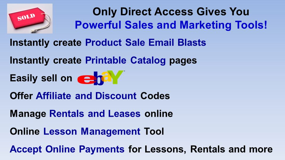 Instantly create Product Sale  Blasts Instantly create Printable Catalog pages Easily sell on Offer Affiliate and Discount Codes Manage Rentals and Leases online Online Lesson Management Tool Accept Online Payments for Lessons, Rentals and more Only Direct Access Gives You Powerful Sales and Marketing Tools!