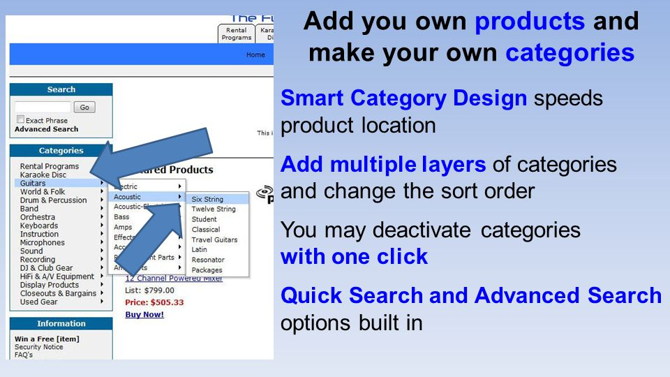 Add you own products and make your own categories Smart Category Design speeds product location Add multiple layers of categories and change the sort order You may deactivate categories with one click Quick Search and Advanced Search options built in