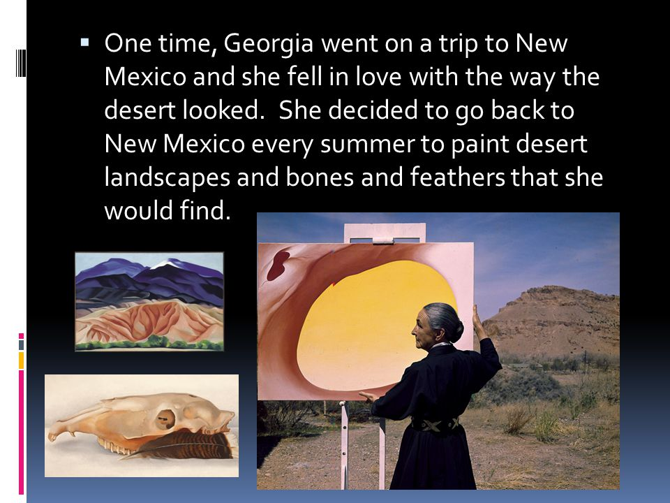  One time, Georgia went on a trip to New Mexico and she fell in love with the way the desert looked.