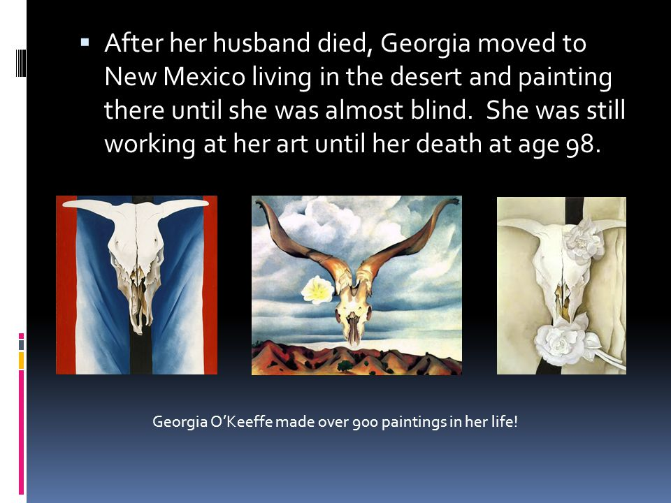  After her husband died, Georgia moved to New Mexico living in the desert and painting there until she was almost blind.