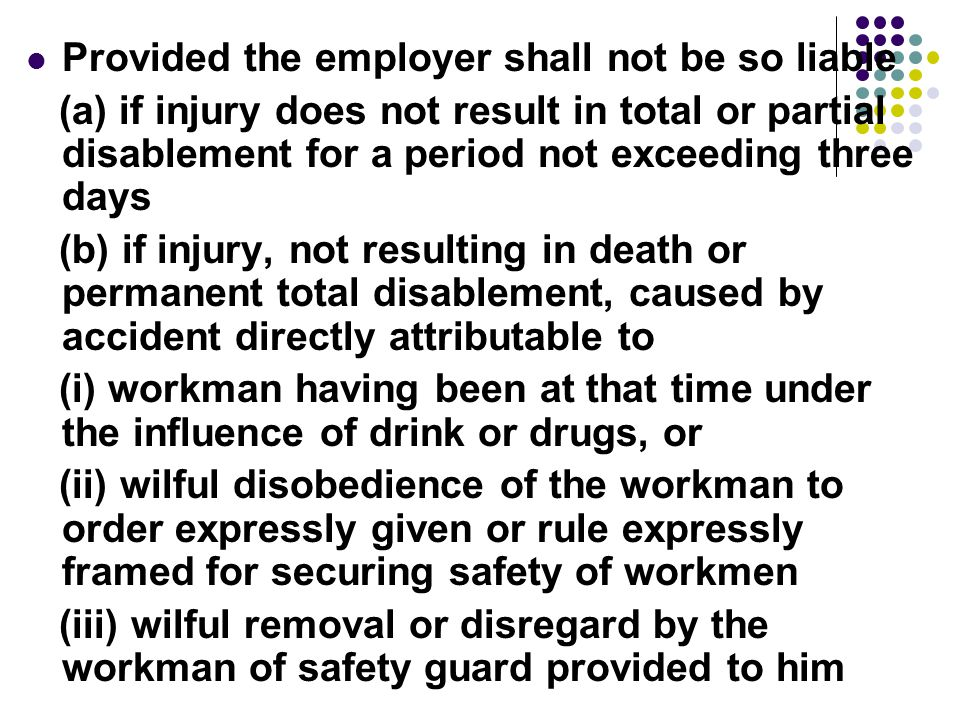 Provided the employer shall not be so liable (a) if injury does not result in total or partial disablement for a period not exceeding three days (b) if injury, not resulting in death or permanent total disablement, caused by accident directly attributable to (i) workman having been at that time under the influence of drink or drugs, or (ii) wilful disobedience of the workman to order expressly given or rule expressly framed for securing safety of workmen (iii) wilful removal or disregard by the workman of safety guard provided to him