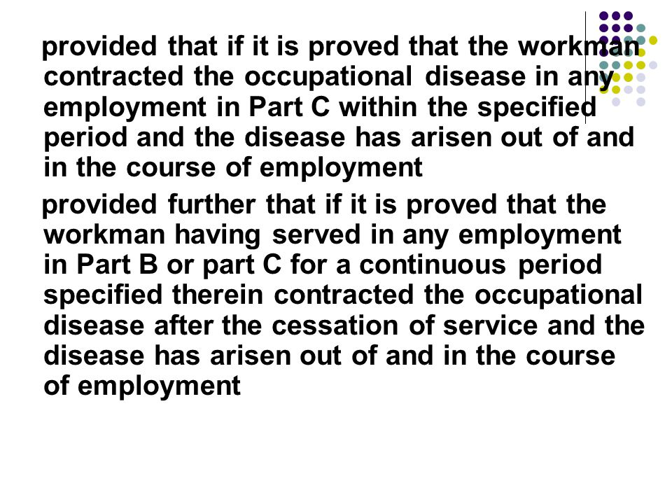 provided that if it is proved that the workman contracted the occupational disease in any employment in Part C within the specified period and the disease has arisen out of and in the course of employment provided further that if it is proved that the workman having served in any employment in Part B or part C for a continuous period specified therein contracted the occupational disease after the cessation of service and the disease has arisen out of and in the course of employment