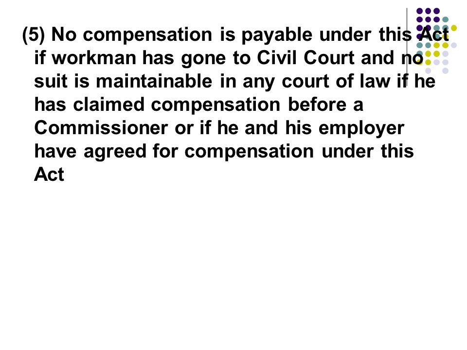 (5) No compensation is payable under this Act if workman has gone to Civil Court and no suit is maintainable in any court of law if he has claimed compensation before a Commissioner or if he and his employer have agreed for compensation under this Act
