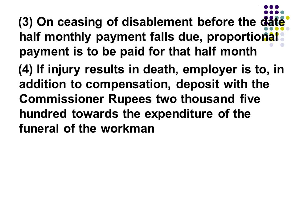 (3) On ceasing of disablement before the date half monthly payment falls due, proportional payment is to be paid for that half month (4) If injury results in death, employer is to, in addition to compensation, deposit with the Commissioner Rupees two thousand five hundred towards the expenditure of the funeral of the workman