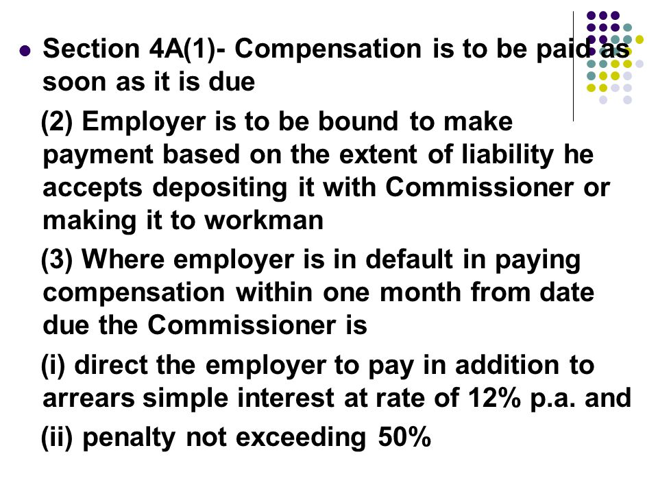 Section 4A(1)- Compensation is to be paid as soon as it is due (2) Employer is to be bound to make payment based on the extent of liability he accepts depositing it with Commissioner or making it to workman (3) Where employer is in default in paying compensation within one month from date due the Commissioner is (i) direct the employer to pay in addition to arrears simple interest at rate of 12% p.a.