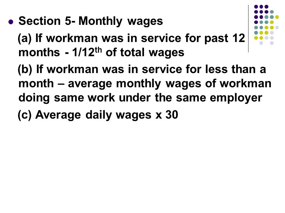 Section 5- Monthly wages (a) If workman was in service for past 12 months - 1/12 th of total wages (b) If workman was in service for less than a month – average monthly wages of workman doing same work under the same employer (c) Average daily wages x 30