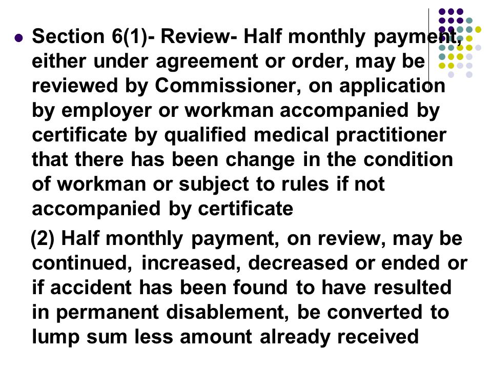 Section 6(1)- Review- Half monthly payment, either under agreement or order, may be reviewed by Commissioner, on application by employer or workman accompanied by certificate by qualified medical practitioner that there has been change in the condition of workman or subject to rules if not accompanied by certificate (2) Half monthly payment, on review, may be continued, increased, decreased or ended or if accident has been found to have resulted in permanent disablement, be converted to lump sum less amount already received