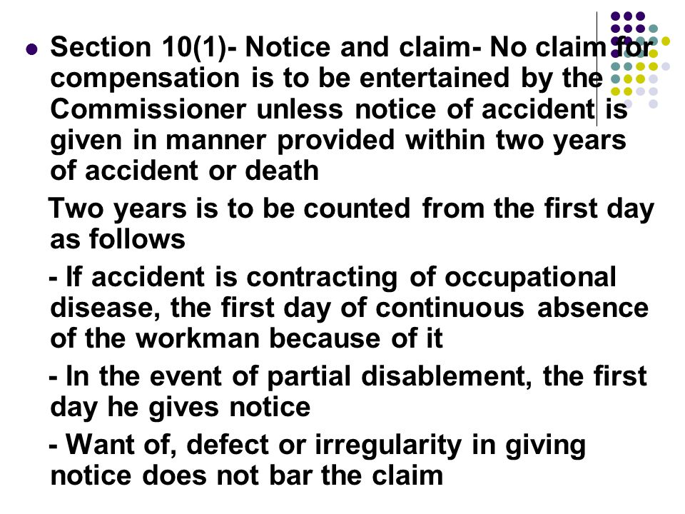 Section 10(1)- Notice and claim- No claim for compensation is to be entertained by the Commissioner unless notice of accident is given in manner provided within two years of accident or death Two years is to be counted from the first day as follows - If accident is contracting of occupational disease, the first day of continuous absence of the workman because of it - In the event of partial disablement, the first day he gives notice - Want of, defect or irregularity in giving notice does not bar the claim