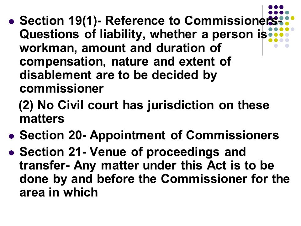 Section 19(1)- Reference to Commissioners- Questions of liability, whether a person is workman, amount and duration of compensation, nature and extent of disablement are to be decided by commissioner (2) No Civil court has jurisdiction on these matters Section 20- Appointment of Commissioners Section 21- Venue of proceedings and transfer- Any matter under this Act is to be done by and before the Commissioner for the area in which