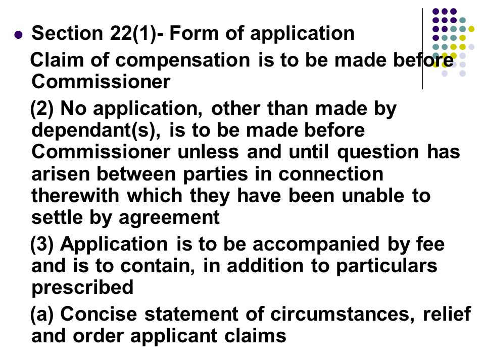 Section 22(1)- Form of application Claim of compensation is to be made before Commissioner (2) No application, other than made by dependant(s), is to be made before Commissioner unless and until question has arisen between parties in connection therewith which they have been unable to settle by agreement (3) Application is to be accompanied by fee and is to contain, in addition to particulars prescribed (a) Concise statement of circumstances, relief and order applicant claims