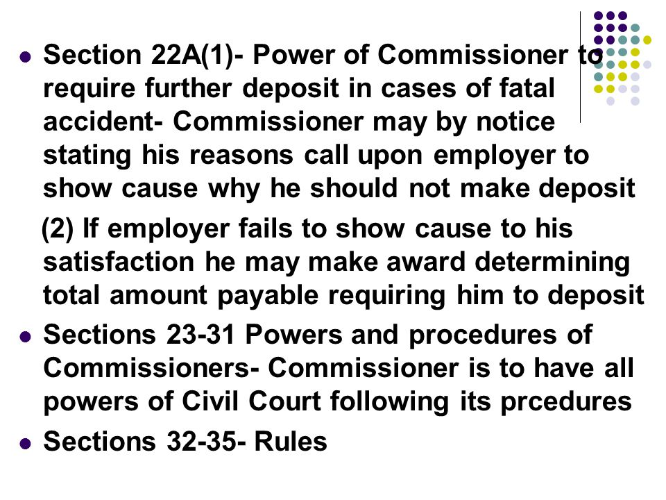 Section 22A(1)- Power of Commissioner to require further deposit in cases of fatal accident- Commissioner may by notice stating his reasons call upon employer to show cause why he should not make deposit (2) If employer fails to show cause to his satisfaction he may make award determining total amount payable requiring him to deposit Sections Powers and procedures of Commissioners- Commissioner is to have all powers of Civil Court following its prcedures Sections Rules