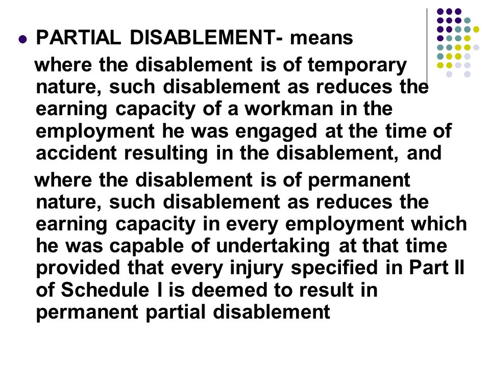 PARTIAL DISABLEMENT- means where the disablement is of temporary nature, such disablement as reduces the earning capacity of a workman in the employment he was engaged at the time of accident resulting in the disablement, and where the disablement is of permanent nature, such disablement as reduces the earning capacity in every employment which he was capable of undertaking at that time provided that every injury specified in Part II of Schedule I is deemed to result in permanent partial disablement