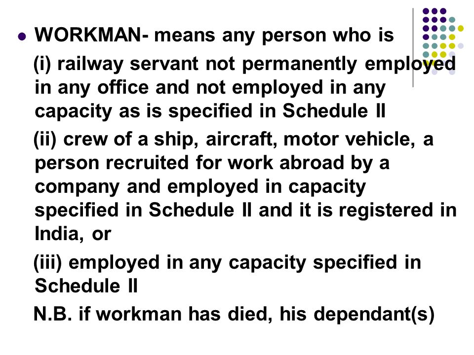 WORKMAN- means any person who is (i) railway servant not permanently employed in any office and not employed in any capacity as is specified in Schedule II (ii) crew of a ship, aircraft, motor vehicle, a person recruited for work abroad by a company and employed in capacity specified in Schedule II and it is registered in India, or (iii) employed in any capacity specified in Schedule II N.B.