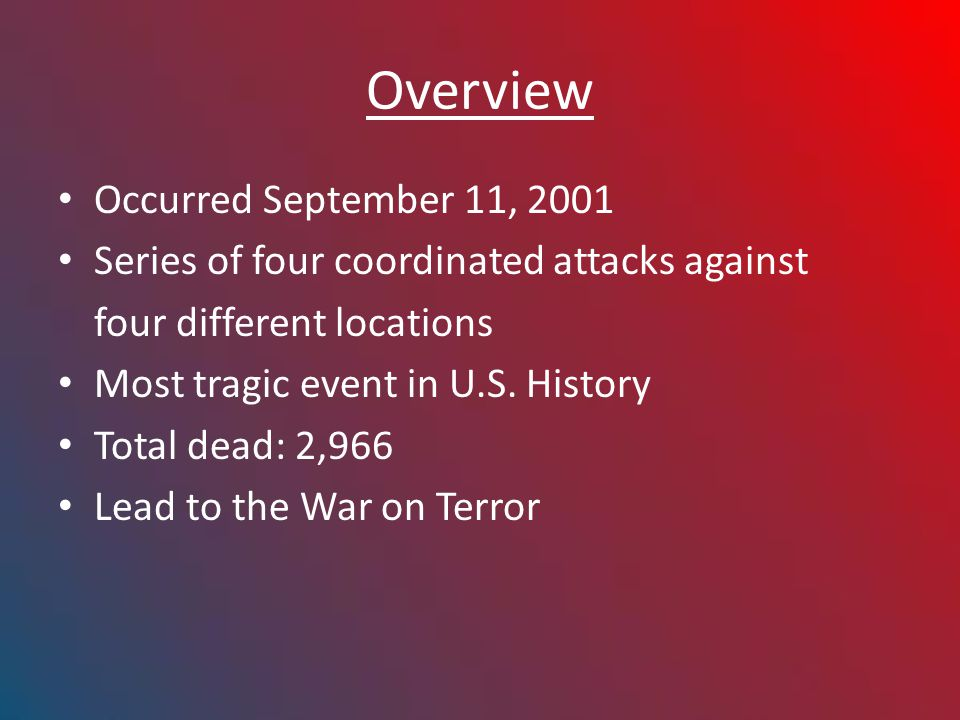 Overview Occurred September 11, 2001 Series of four coordinated attacks against four different locations Most tragic event in U.S.