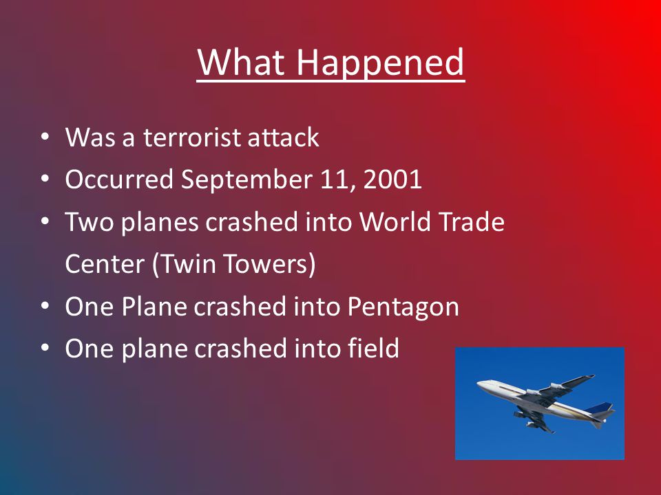 What Happened Was a terrorist attack Occurred September 11, 2001 Two planes crashed into World Trade Center (Twin Towers) One Plane crashed into Pentagon One plane crashed into field