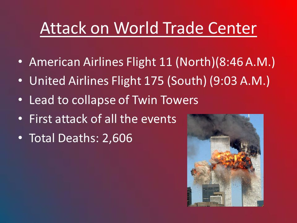 Attack on World Trade Center American Airlines Flight 11 (North)(8:46 A.M.) United Airlines Flight 175 (South) (9:03 A.M.) Lead to collapse of Twin Towers First attack of all the events Total Deaths: 2,606