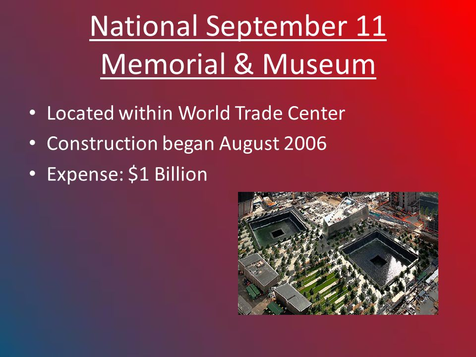 National September 11 Memorial & Museum Located within World Trade Center Construction began August 2006 Expense: $1 Billion