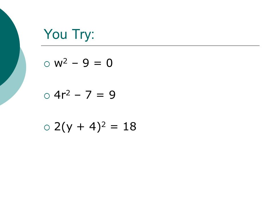 You Try:  w 2 – 9 = 0  4r 2 – 7 = 9  2(y + 4) 2 = 18