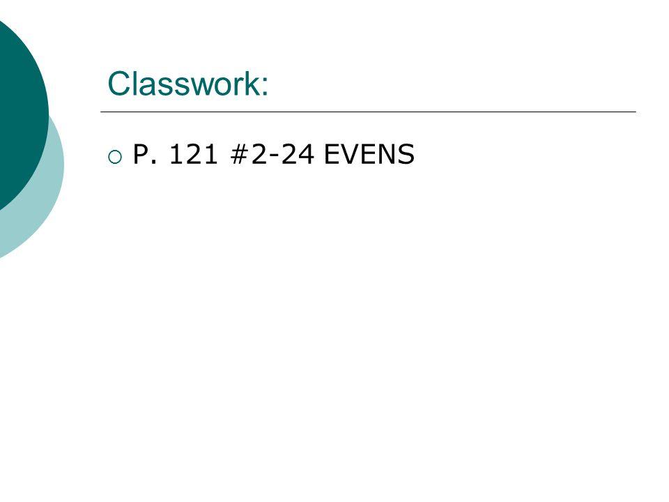 Classwork:  P. 121 #2-24 EVENS