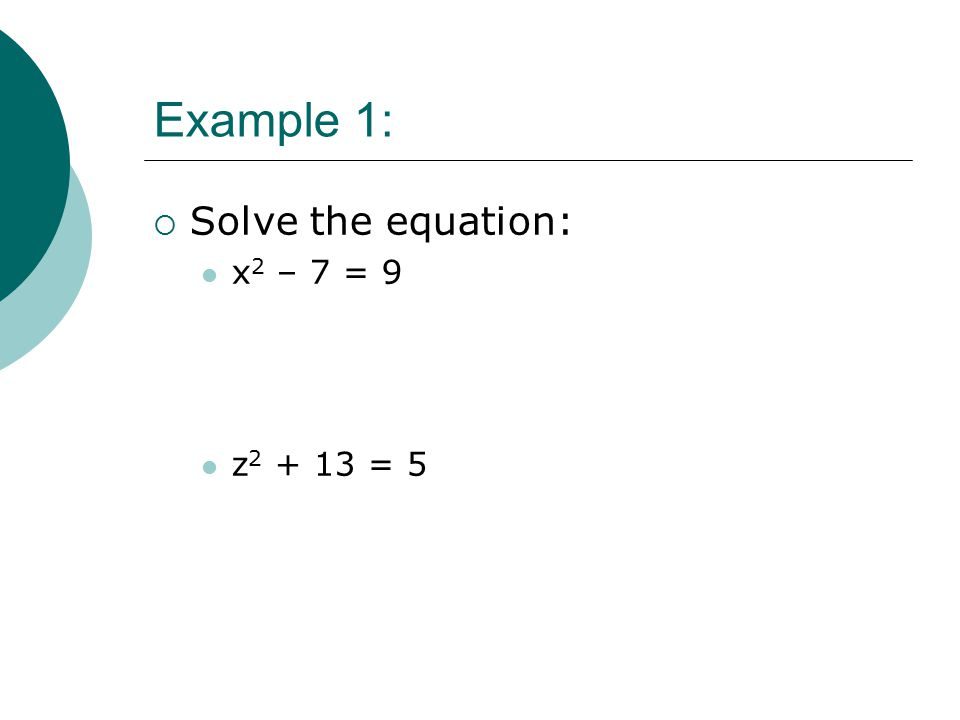 Example 1:  Solve the equation: x 2 – 7 = 9 z = 5
