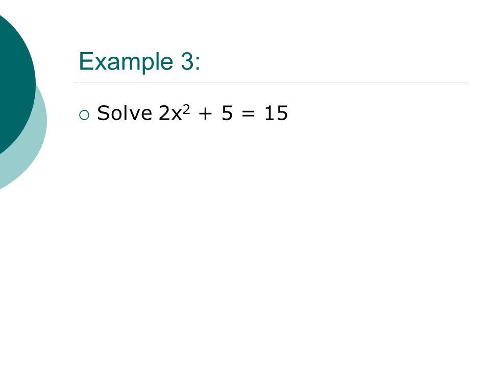 Example 3:  Solve 2x 2 + 5 = 15