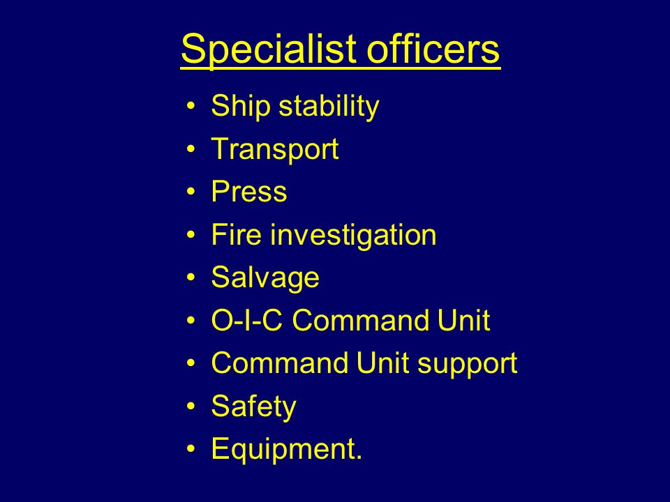 Specialist officers Ship stability Transport Press Fire investigation Salvage O-I-C Command Unit Command Unit support Safety Equipment.