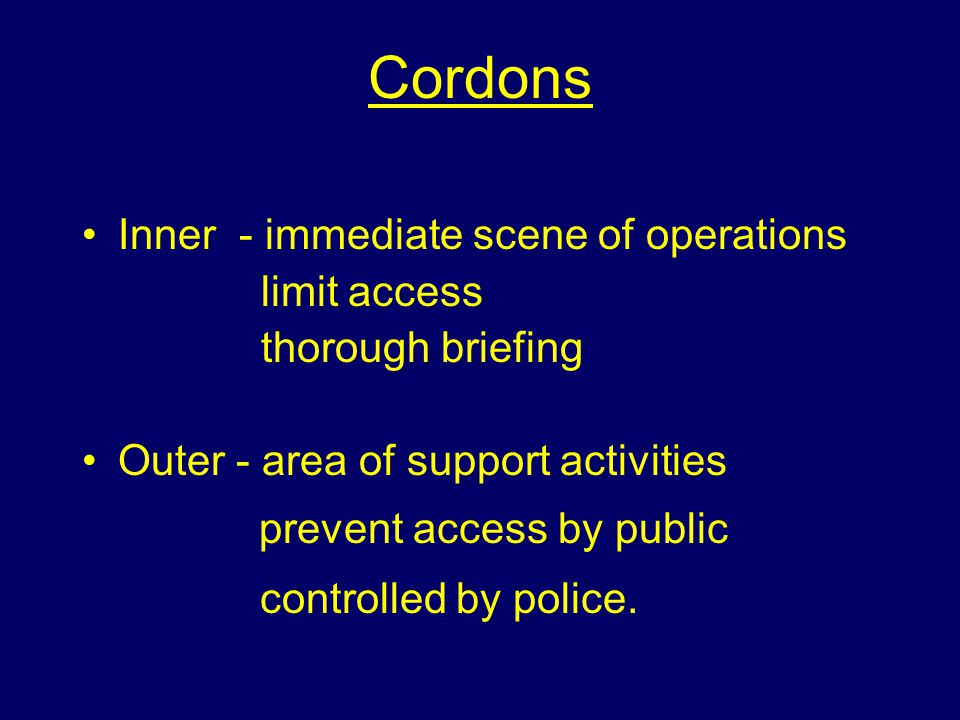 Cordons Inner - immediate scene of operations limit access thorough briefing Outer - area of support activities prevent access by public controlled by police.