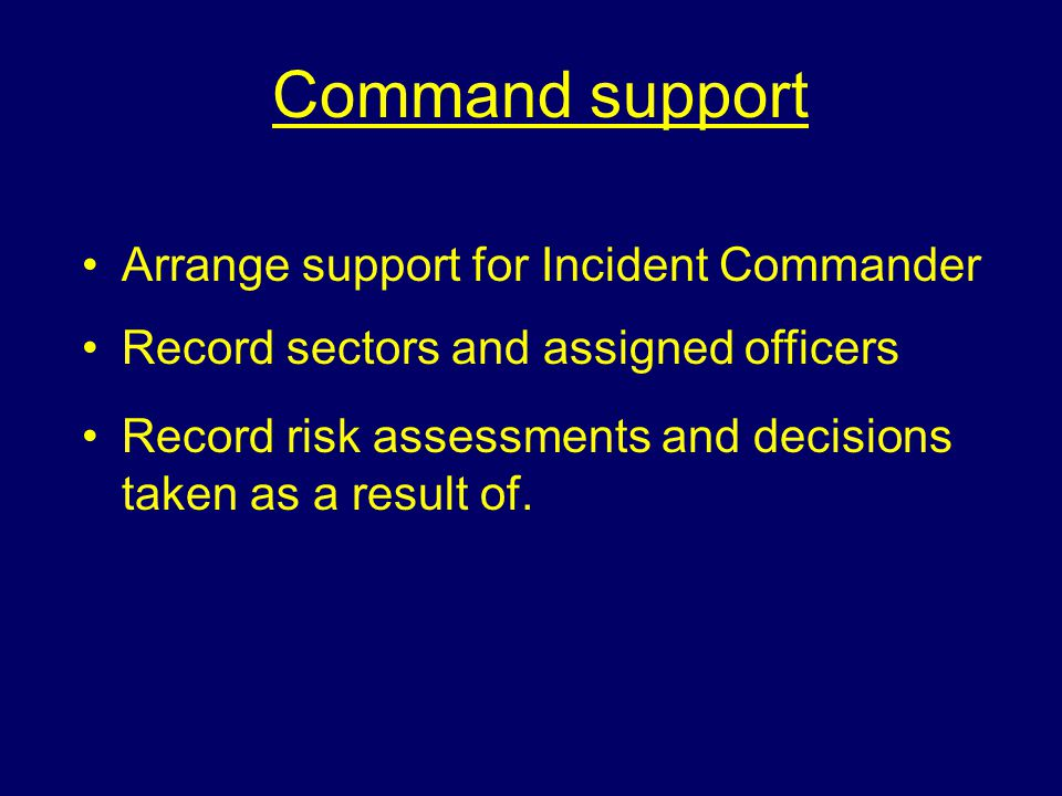 Command support Arrange support for Incident Commander Record sectors and assigned officers Record risk assessments and decisions taken as a result of.